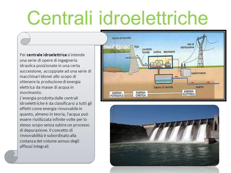 Centrali idroelettriche Per centrale idroelettrica si intende una serie di opere di ingegneria idraulica posizionate in una certa successione, accoppiate ad una serie di macchinari idonei allo scopo di ottenere la produzione di energia elettrica da masse di acqua in movimento.