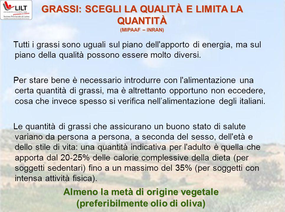 GRASSI: SCEGLI LA QUALITÀ E LIMITA LA QUANTITÀ (MIPAAF – INRAN) Tutti i grassi sono uguali sul piano dell'apporto di energia, ma sul piano della quali