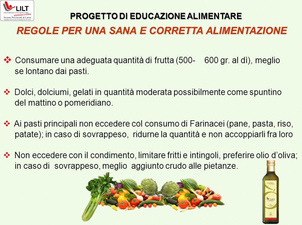  Consumare una adeguata quantità di frutta (500- 600 gr. al dì), meglio se lontano dai pasti.  Dolci, dolciumi, gelati in quantità moderata possibil