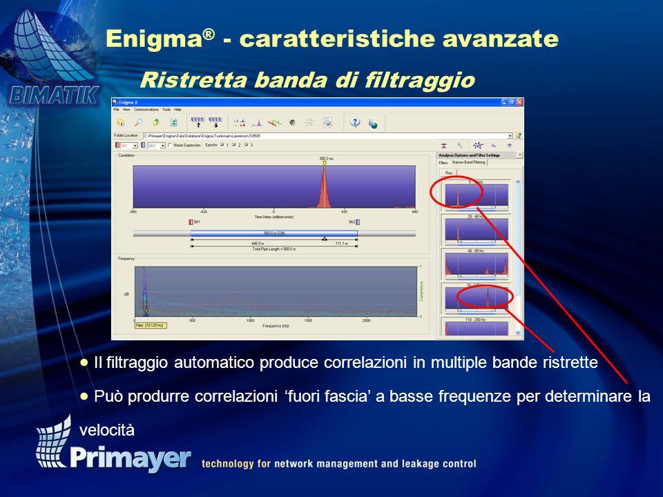 Enigma ® - caratteristiche avanzate Ristretta banda di filtraggio  Il filtraggio automatico produce correlazioni in multiple bande ristrette  Può produrre correlazioni 'fuori fascia' a basse frequenze per determinare la velocità