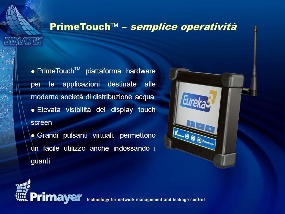 PrimeTouch TM – semplice operatività l PrimeTouch TM piattaforma hardware per le applicazioni destinate alle moderne società di distribuzione acqua l Elevata visibilità del display touch screen l Grandi pulsanti virtuali: permettono un facile utilizzo anche indossando i guanti