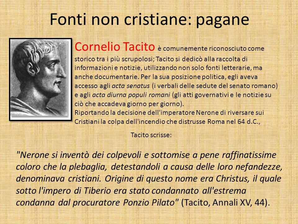 Fonti non cristiane: pagane Cornelio Tacito è comunemente riconosciuto come storico tra i più scrupolosi; Tacito si dedicò alla raccolta di informazioni e notizie, utilizzando non solo fonti letterarie, ma anche documentarie.