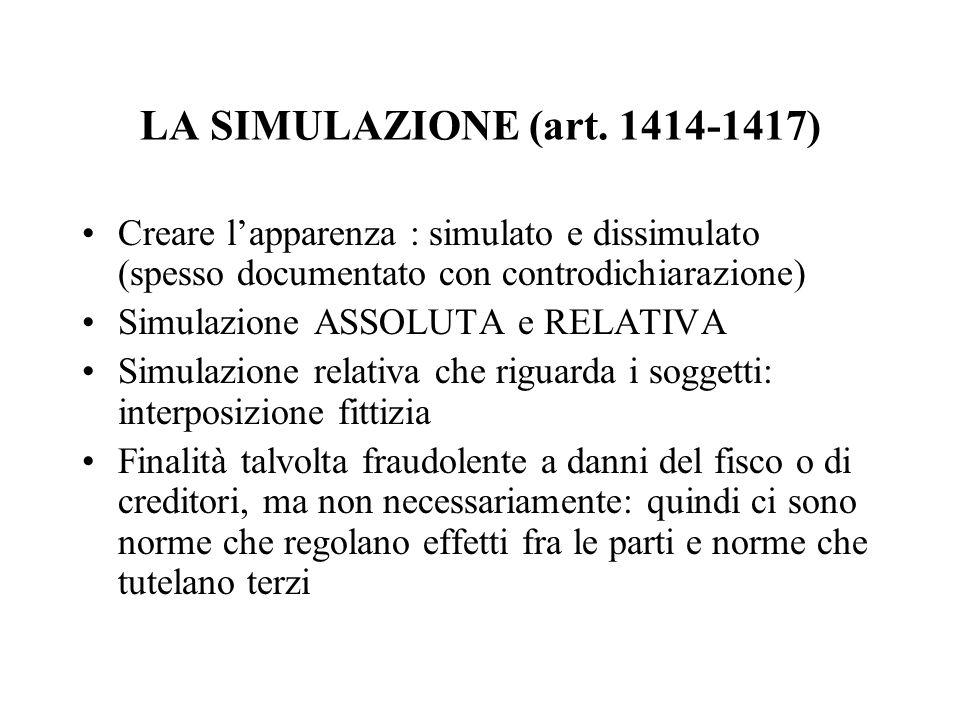 LA SIMULAZIONE (art. 1414-1417) Creare l'apparenza : simulato e dissimulato (spesso documentato con controdichiarazione) Simulazione ASSOLUTA e RELATI