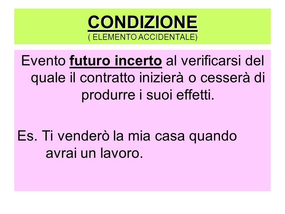 CONDIZIONE ( ELEMENTO ACCIDENTALE) Evento futuro incerto al verificarsi del quale il contratto inizierà o cesserà di produrre i suoi effetti.
