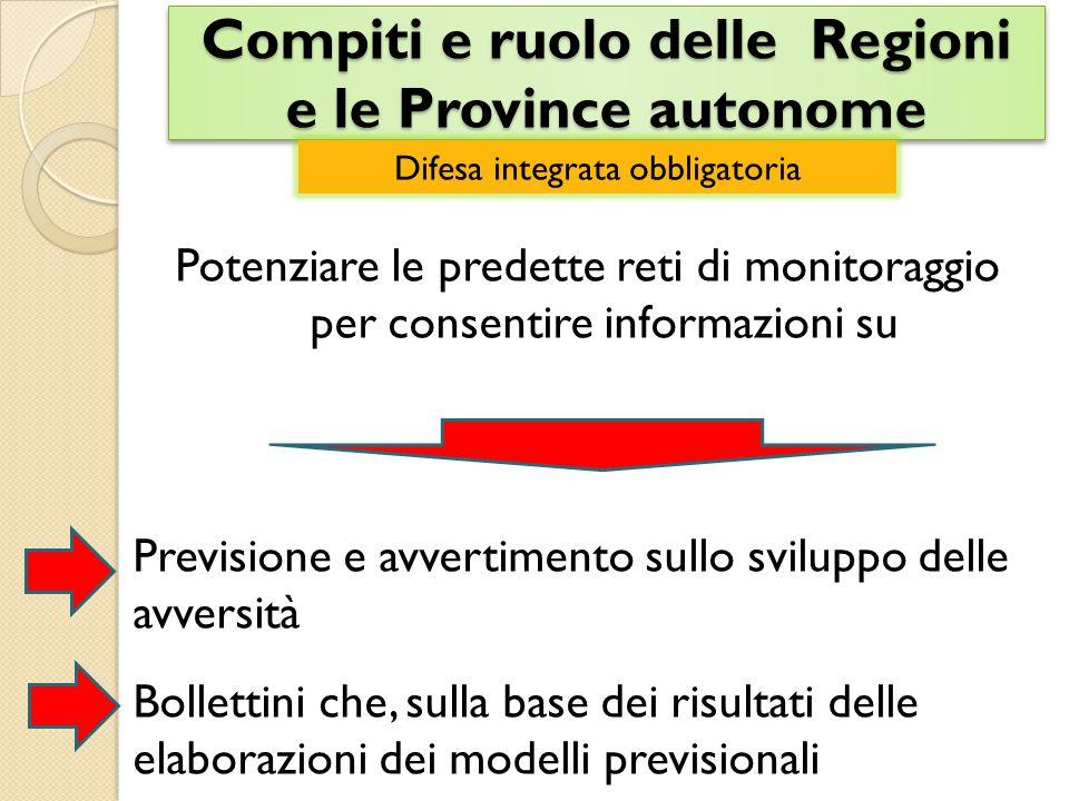 Compiti e ruolo delle Regioni e le Province autonome Potenziare le predette reti di monitoraggio per consentire informazioni su Previsione e avvertimento sullo sviluppo delle avversità Bollettini che, sulla base dei risultati delle elaborazioni dei modelli previsionali Difesa integrata obbligatoria