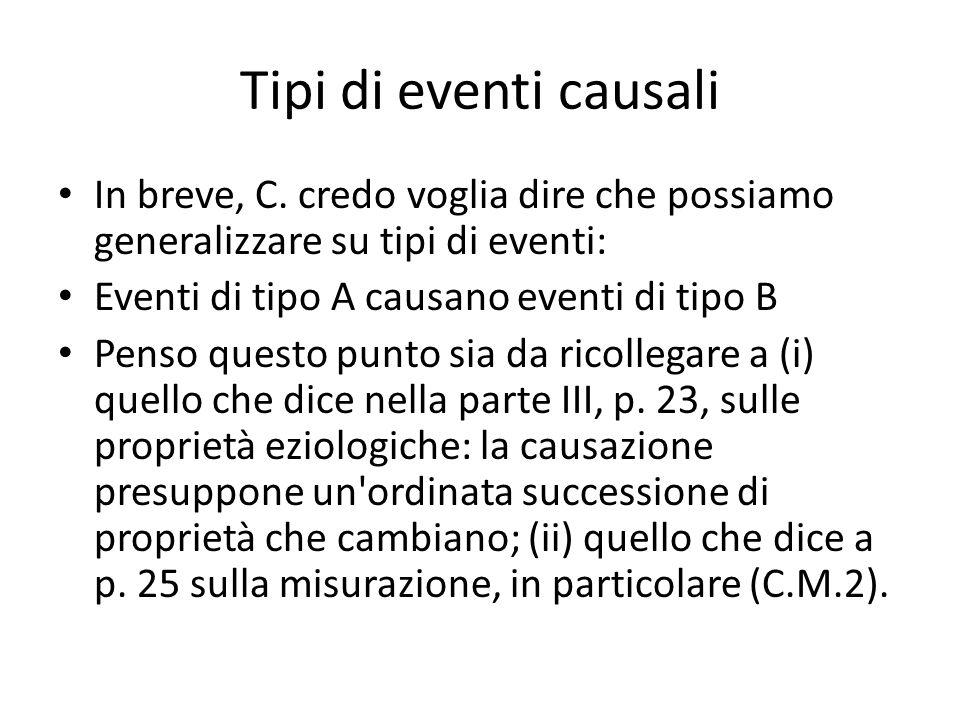 Tipi di eventi causali In breve, C. credo voglia dire che possiamo generalizzare su tipi di eventi: Eventi di tipo A causano eventi di tipo B Penso qu