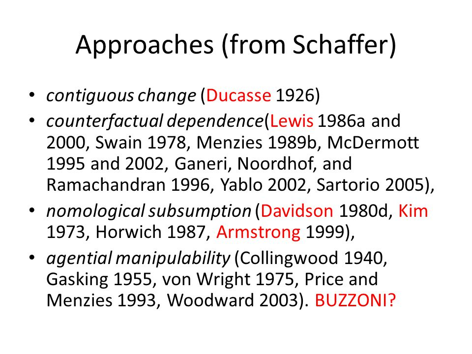 Approaches (from Schaffer) contiguous change (Ducasse 1926) counterfactual dependence(Lewis 1986a and 2000, Swain 1978, Menzies 1989b, McDermott 1995 and 2002, Ganeri, Noordhof, and Ramachandran 1996, Yablo 2002, Sartorio 2005), nomological subsumption (Davidson 1980d, Kim 1973, Horwich 1987, Armstrong 1999), agential manipulability (Collingwood 1940, Gasking 1955, von Wright 1975, Price and Menzies 1993, Woodward 2003).
