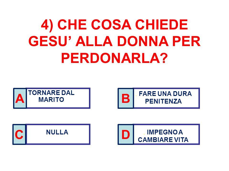 4) CHE COSA CHIEDE GESU' ALLA DONNA PER PERDONARLA? TORNARE DAL MARITO. FARE UNA DURA PENITENZA NULLA. IMPEGNO A CAMBIARE VITA A C B D