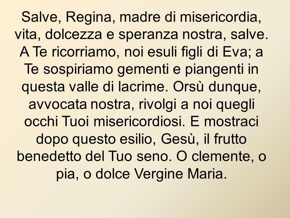Salve, Regina, madre di misericordia, vita, dolcezza e speranza nostra, salve. A Te ricorriamo, noi esuli figli di Eva; a Te sospiriamo gementi e pian