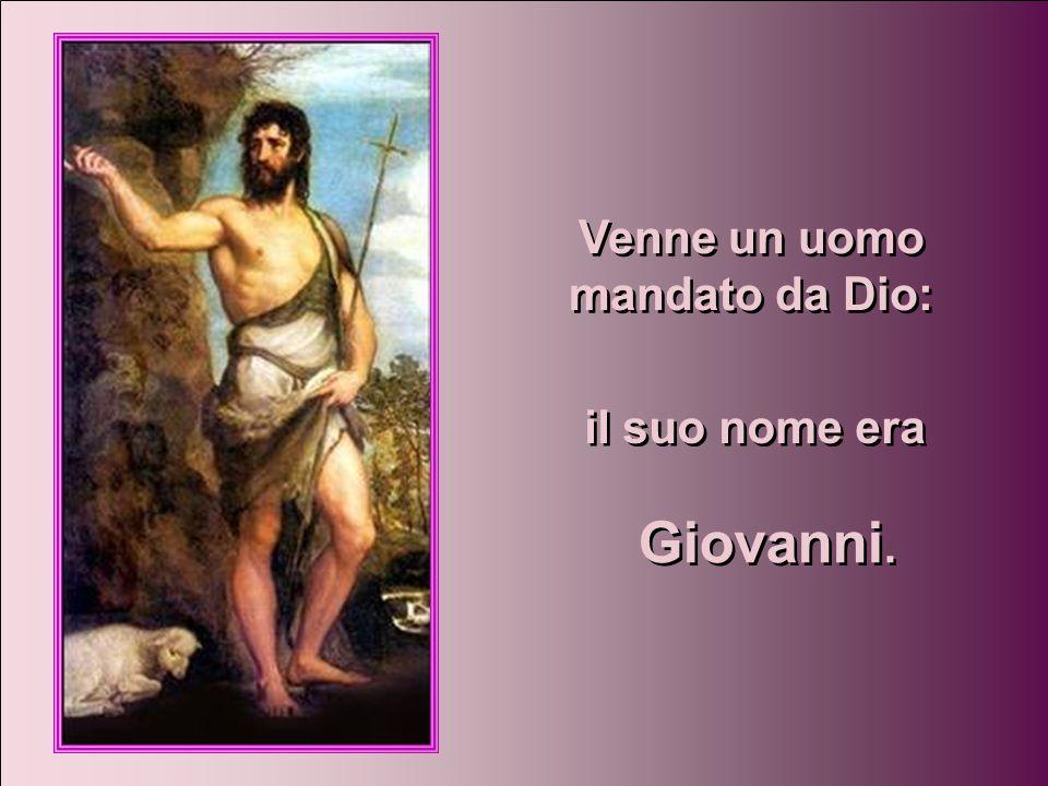 Venne un uomo mandato da Dio: Venne un uomo mandato da Dio: il suo nome era Giovanni.