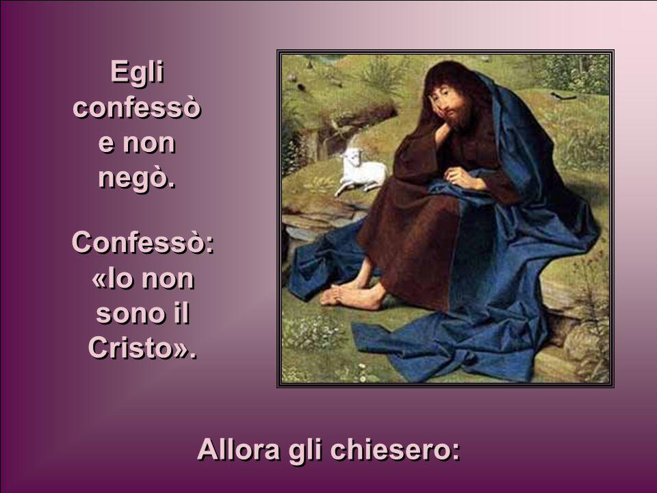 Egli confessò e non negò. Confessò: «Io non sono il Cristo». Allora gli chiesero: