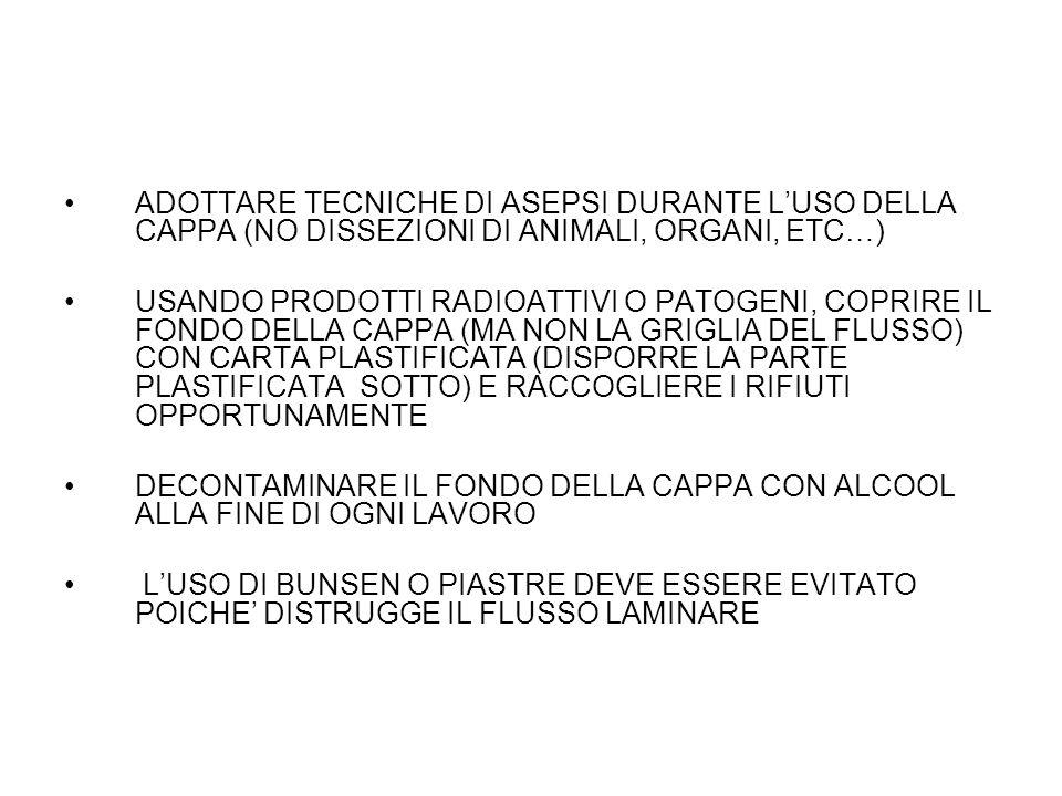 ADOTTARE TECNICHE DI ASEPSI DURANTE L'USO DELLA CAPPA (NO DISSEZIONI DI ANIMALI, ORGANI, ETC…) USANDO PRODOTTI RADIOATTIVI O PATOGENI, COPRIRE IL FONDO DELLA CAPPA (MA NON LA GRIGLIA DEL FLUSSO) CON CARTA PLASTIFICATA (DISPORRE LA PARTE PLASTIFICATA SOTTO) E RACCOGLIERE I RIFIUTI OPPORTUNAMENTE DECONTAMINARE IL FONDO DELLA CAPPA CON ALCOOL ALLA FINE DI OGNI LAVORO L'USO DI BUNSEN O PIASTRE DEVE ESSERE EVITATO POICHE' DISTRUGGE IL FLUSSO LAMINARE