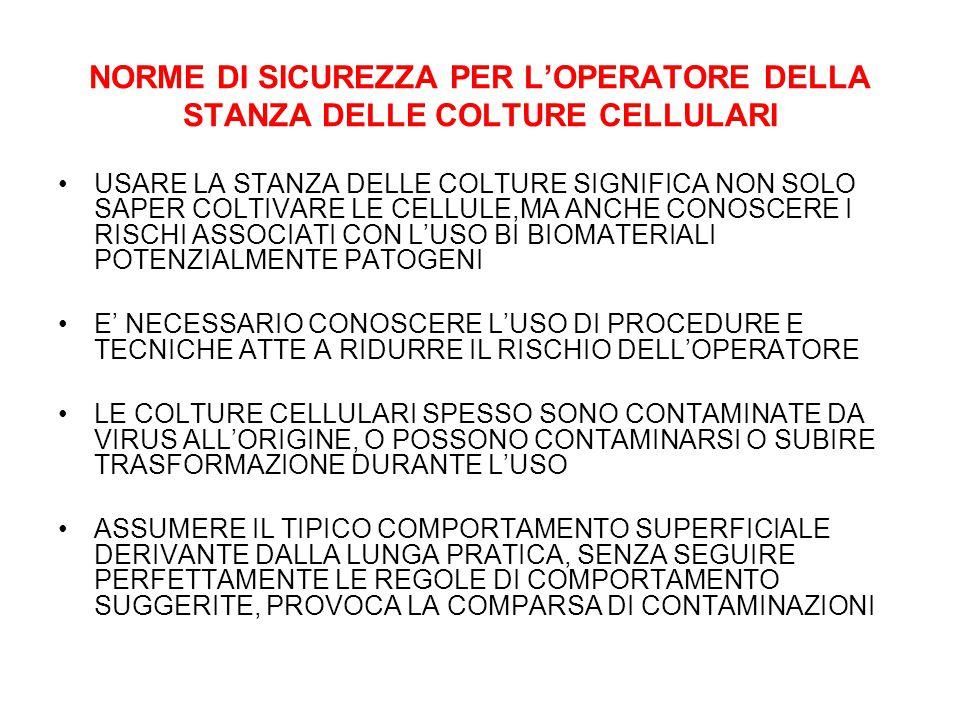 NORME DI SICUREZZA PER L'OPERATORE DELLA STANZA DELLE COLTURE CELLULARI USARE LA STANZA DELLE COLTURE SIGNIFICA NON SOLO SAPER COLTIVARE LE CELLULE,MA ANCHE CONOSCERE I RISCHI ASSOCIATI CON L'USO BI BIOMATERIALI POTENZIALMENTE PATOGENI E' NECESSARIO CONOSCERE L'USO DI PROCEDURE E TECNICHE ATTE A RIDURRE IL RISCHIO DELL'OPERATORE LE COLTURE CELLULARI SPESSO SONO CONTAMINATE DA VIRUS ALL'ORIGINE, O POSSONO CONTAMINARSI O SUBIRE TRASFORMAZIONE DURANTE L'USO ASSUMERE IL TIPICO COMPORTAMENTO SUPERFICIALE DERIVANTE DALLA LUNGA PRATICA, SENZA SEGUIRE PERFETTAMENTE LE REGOLE DI COMPORTAMENTO SUGGERITE, PROVOCA LA COMPARSA DI CONTAMINAZIONI