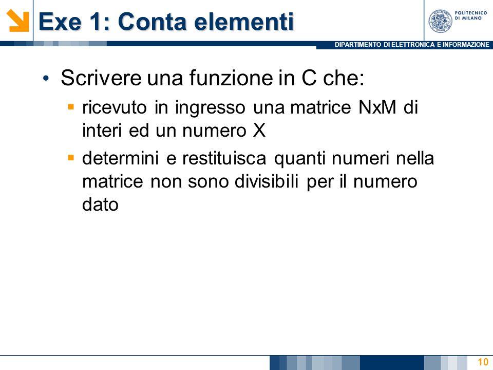DIPARTIMENTO DI ELETTRONICA E INFORMAZIONE Exe 1: Conta elementi Scrivere una funzione in C che:  ricevuto in ingresso una matrice NxM di interi ed un numero X  determini e restituisca quanti numeri nella matrice non sono divisibili per il numero dato 10