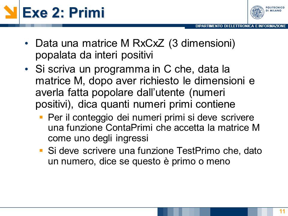 DIPARTIMENTO DI ELETTRONICA E INFORMAZIONE Exe 2: Primi Data una matrice M RxCxZ (3 dimensioni) popalata da interi positivi Si scriva un programma in C che, data la matrice M, dopo aver richiesto le dimensioni e averla fatta popolare dall'utente (numeri positivi), dica quanti numeri primi contiene  Per il conteggio dei numeri primi si deve scrivere una funzione ContaPrimi che accetta la matrice M come uno degli ingressi  Si deve scrivere una funzione TestPrimo che, dato un numero, dice se questo è primo o meno 11