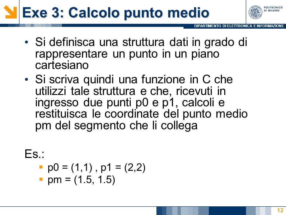 DIPARTIMENTO DI ELETTRONICA E INFORMAZIONE Exe 3: Calcolo punto medio Si definisca una struttura dati in grado di rappresentare un punto in un piano cartesiano Si scriva quindi una funzione in C che utilizzi tale struttura e che, ricevuti in ingresso due punti p0 e p1, calcoli e restituisca le coordinate del punto medio pm del segmento che li collega Es.:  p0 = (1,1), p1 = (2,2)  pm = (1.5, 1.5) 12