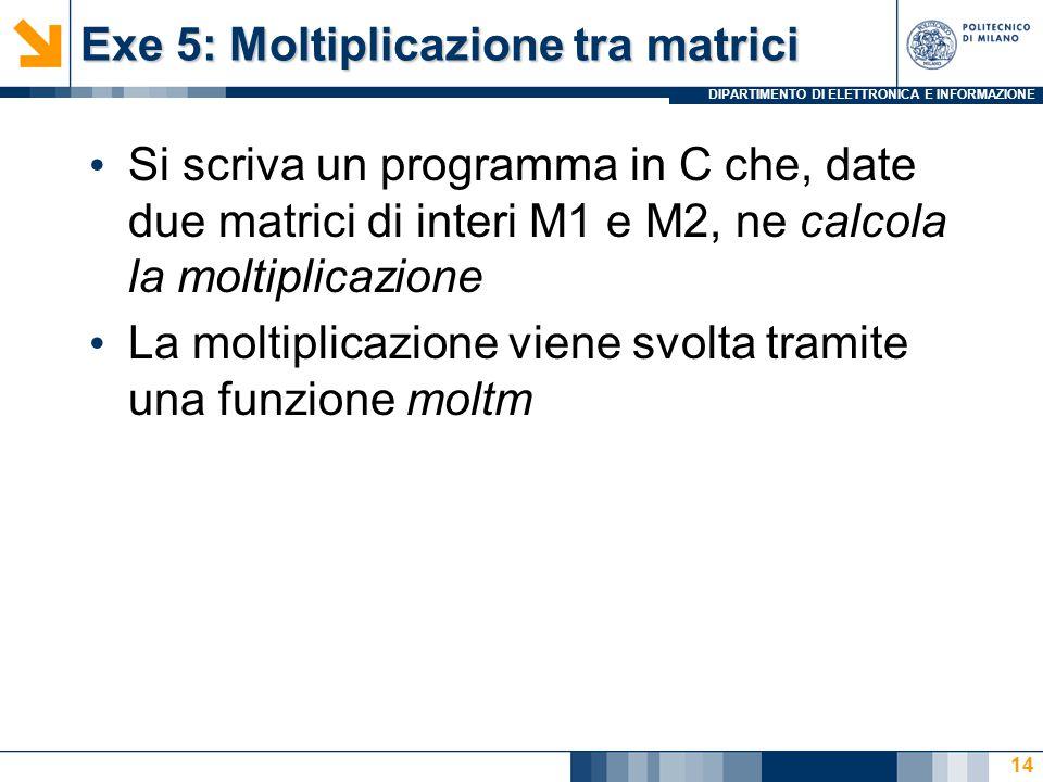 DIPARTIMENTO DI ELETTRONICA E INFORMAZIONE Exe 5: Moltiplicazione tra matrici Si scriva un programma in C che, date due matrici di interi M1 e M2, ne calcola la moltiplicazione La moltiplicazione viene svolta tramite una funzione moltm 14
