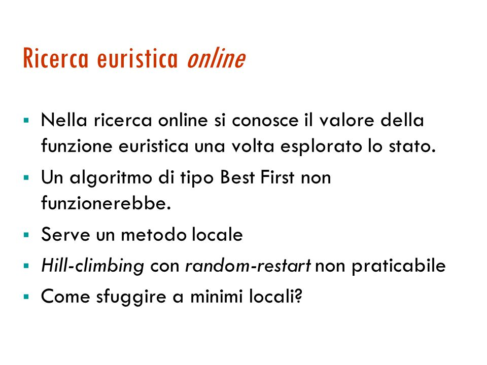Algoritmo DF online function Agente-Online-DFS(s) returns an action static: risultato, notexp, notback, s- ( stato precedente ), a- ( ultima azione) if Goal-Test(s) then return stop if s nuovo stato then notexpl[s]  AzioniLegali(s) if s- non è null then risultato[a-, s-]  s; notback[s]  s-; if notexpl[s] vuoto then if notbackl[s] vuoto then return stop else a  azione per tornare in POP(notback[s]) else a  POP(notexpl[s]) s-  s; return a