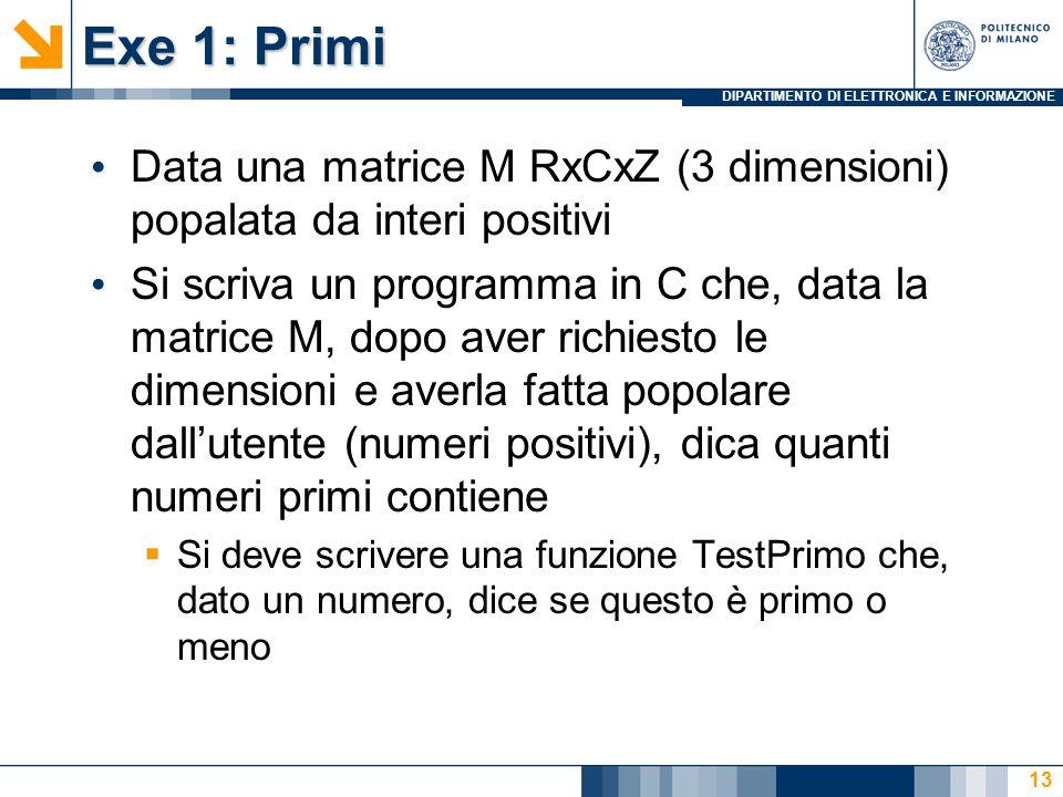 DIPARTIMENTO DI ELETTRONICA E INFORMAZIONE Exe 1: Primi Data una matrice M RxCxZ (3 dimensioni) popalata da interi positivi Si scriva un programma in C che, data la matrice M, dopo aver richiesto le dimensioni e averla fatta popolare dall'utente (numeri positivi), dica quanti numeri primi contiene  Si deve scrivere una funzione TestPrimo che, dato un numero, dice se questo è primo o meno 13