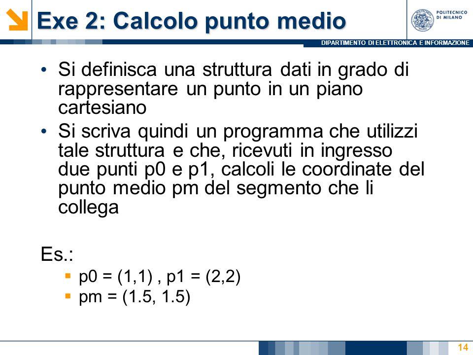 DIPARTIMENTO DI ELETTRONICA E INFORMAZIONE Exe 2: Calcolo punto medio Si definisca una struttura dati in grado di rappresentare un punto in un piano cartesiano Si scriva quindi un programma che utilizzi tale struttura e che, ricevuti in ingresso due punti p0 e p1, calcoli le coordinate del punto medio pm del segmento che li collega Es.:  p0 = (1,1), p1 = (2,2)  pm = (1.5, 1.5) 14