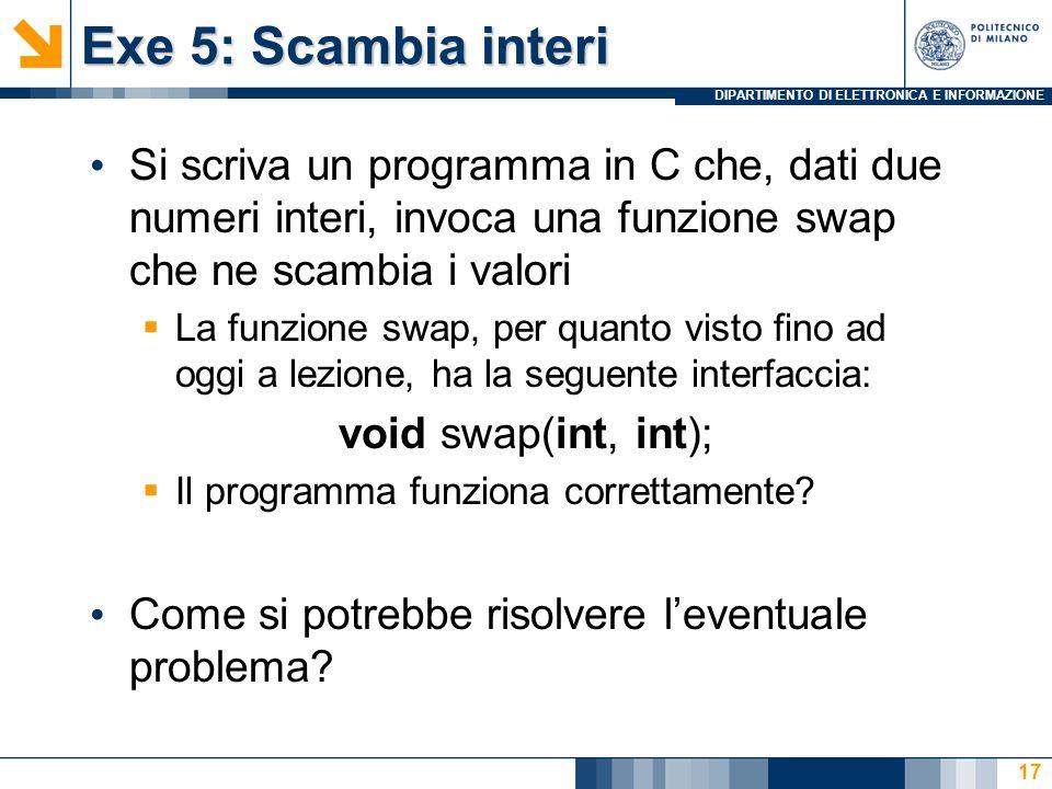 DIPARTIMENTO DI ELETTRONICA E INFORMAZIONE Exe 5: Scambia interi Si scriva un programma in C che, dati due numeri interi, invoca una funzione swap che ne scambia i valori  La funzione swap, per quanto visto fino ad oggi a lezione, ha la seguente interfaccia: void swap(int, int);  Il programma funziona correttamente.