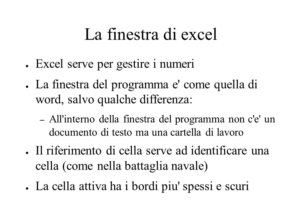 La finestra di excel ● Excel serve per gestire i numeri ● La finestra del programma e come quella di word, salvo qualche differenza: – All interno della finestra del programma non c e un documento di testo ma una cartella di lavoro ● Il riferimento di cella serve ad identificare una cella (come nella battaglia navale) ● La cella attiva ha i bordi piu spessi e scuri