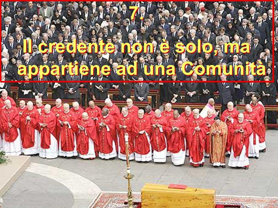 7. Il credente non è solo, ma appartiene ad una Comunità 7. Il credente non è solo, ma appartiene ad una Comunità