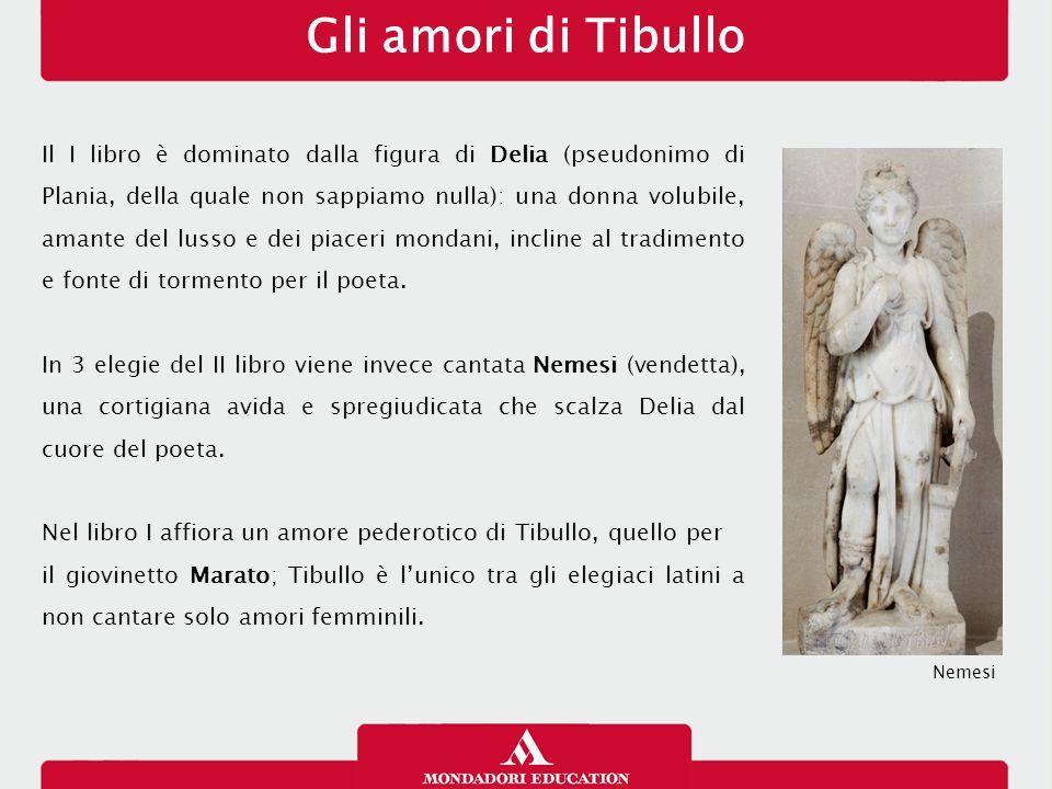 Gli amori di Tibullo Il I libro è dominato dalla figura di Delia (pseudonimo di Plania, della quale non sappiamo nulla): una donna volubile, amante de