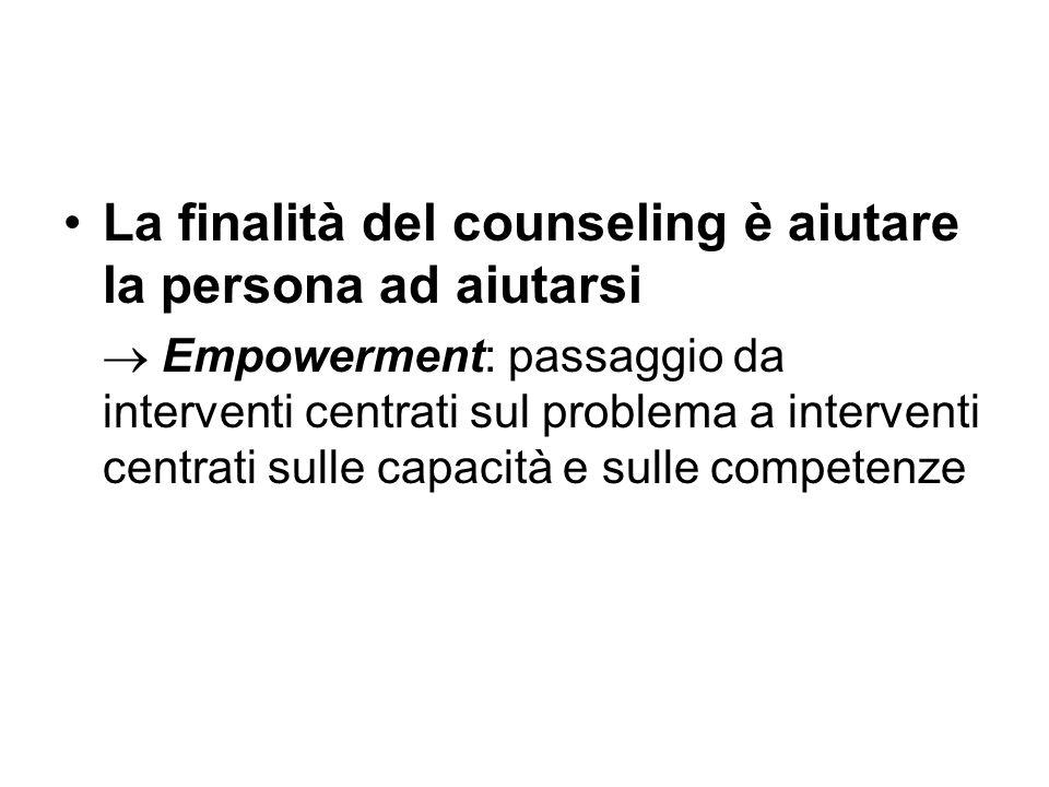 La finalità del counseling è aiutare la persona ad aiutarsi  Empowerment: passaggio da interventi centrati sul problema a interventi centrati sulle c