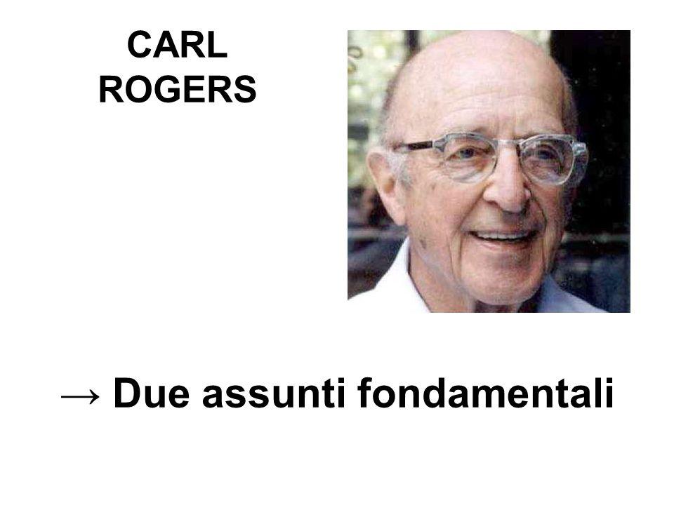 CARL ROGERS → Due assunti fondamentali