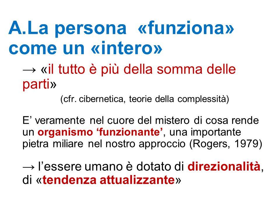 A.La persona «funziona» come un «intero» → «il tutto è più della somma delle parti» (cfr. cibernetica, teorie della complessità) E' veramente nel cuor