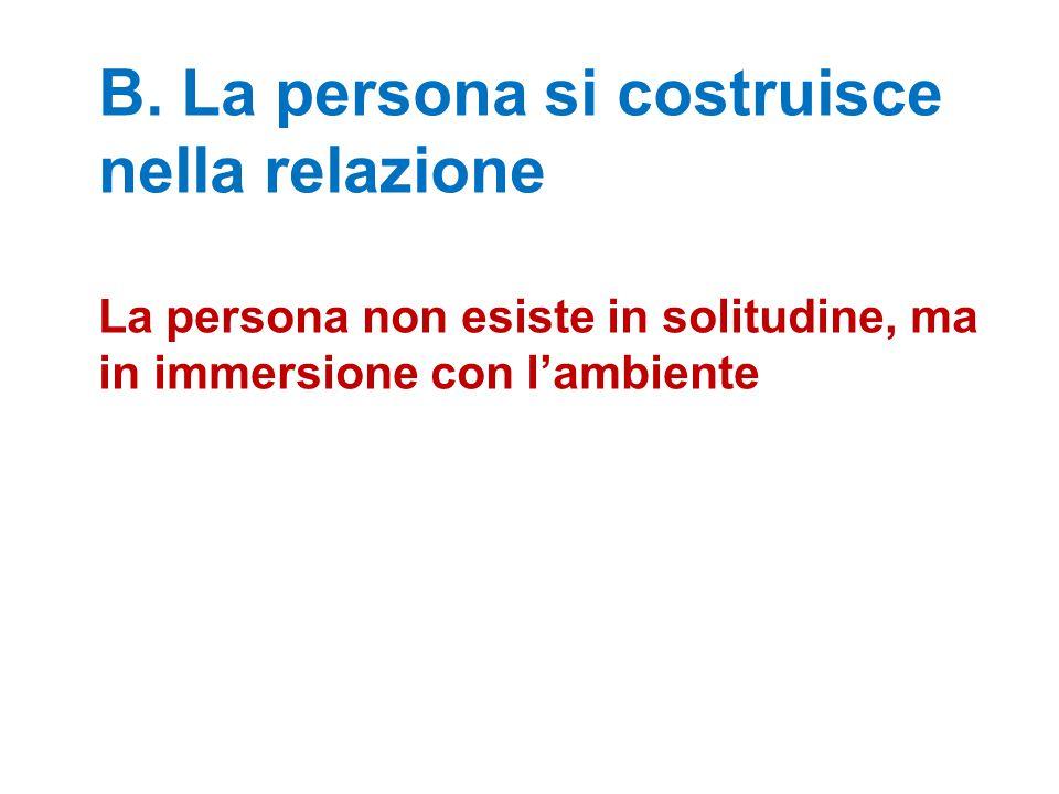 B. La persona si costruisce nella relazione La persona non esiste in solitudine, ma in immersione con l'ambiente