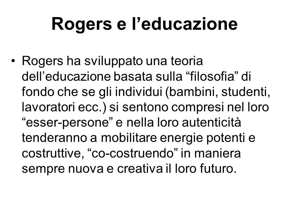 """Rogers e l'educazione Rogers ha sviluppato una teoria dell'educazione basata sulla """"filosofia"""" di fondo che se gli individui (bambini, studenti, lavor"""