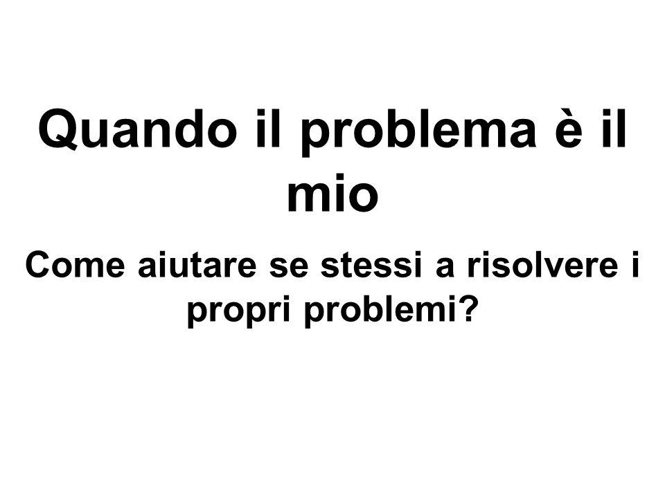 Quando il problema è il mio Come aiutare se stessi a risolvere i propri problemi?