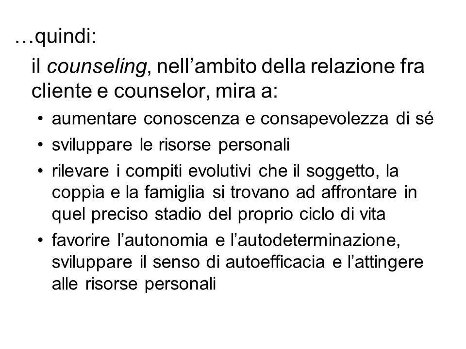 …quindi: il counseling, nell'ambito della relazione fra cliente e counselor, mira a: aumentare conoscenza e consapevolezza di sé sviluppare le risorse