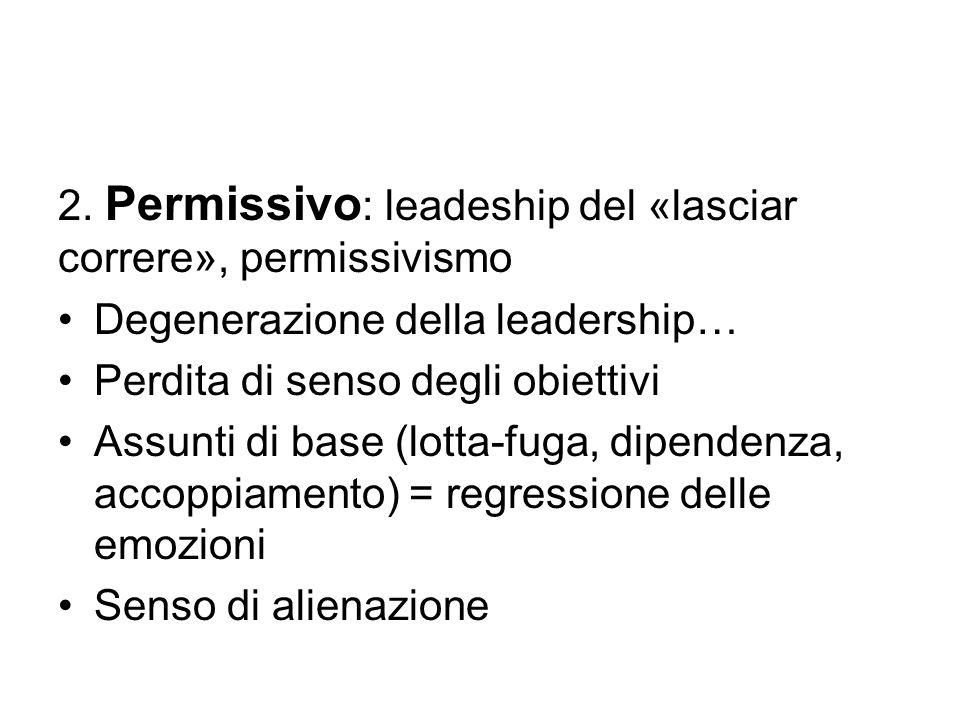 2. Permissivo : leadeship del «lasciar correre», permissivismo Degenerazione della leadership… Perdita di senso degli obiettivi Assunti di base (lotta