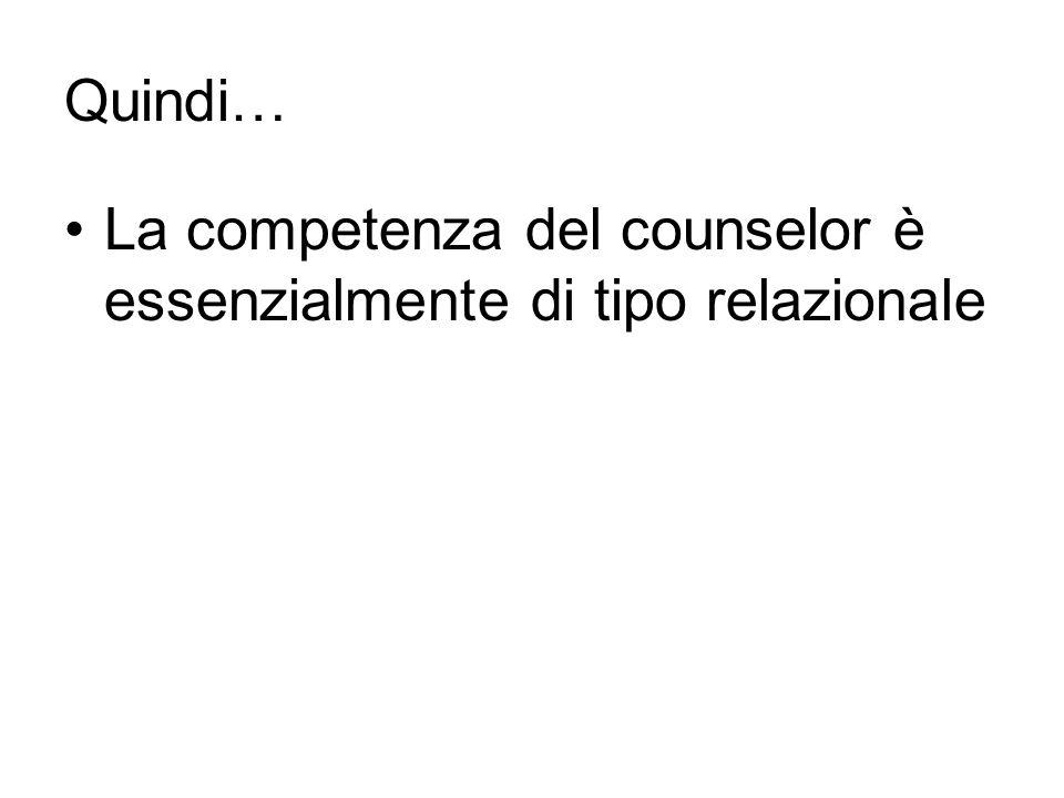 Quindi… La competenza del counselor è essenzialmente di tipo relazionale