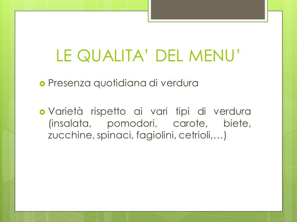 LE QUALITA' DEL MENU'  Presenza quotidiana di verdura  Varietà rispetto ai vari tipi di verdura (insalata, pomodori, carote, biete, zucchine, spinac