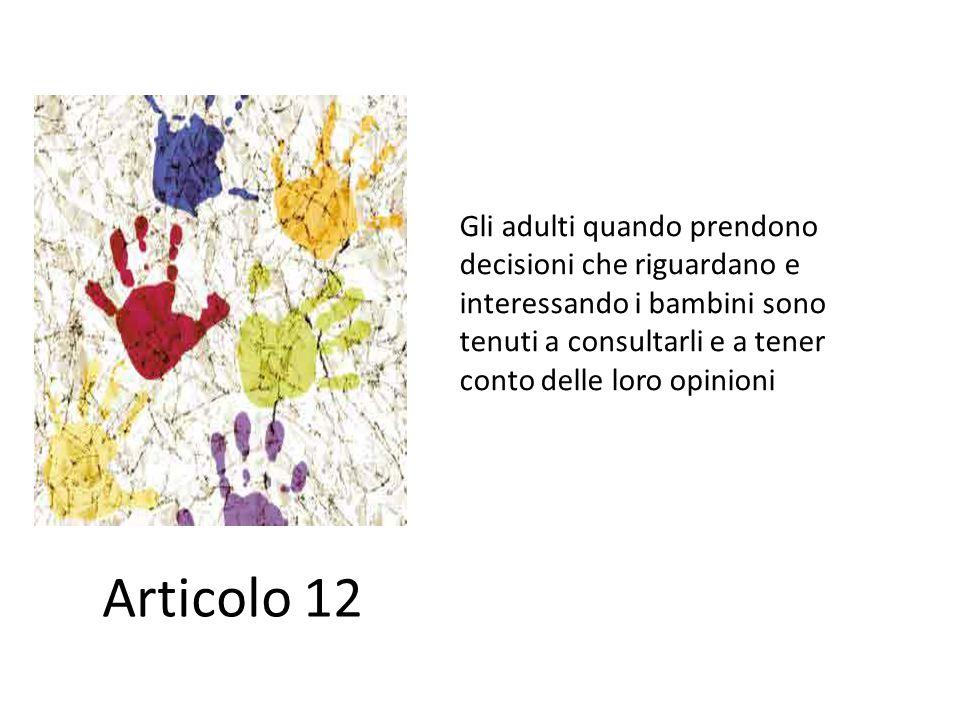 Gli adulti quando prendono decisioni che riguardano e interessando i bambini sono tenuti a consultarli e a tener conto delle loro opinioni Articolo 12