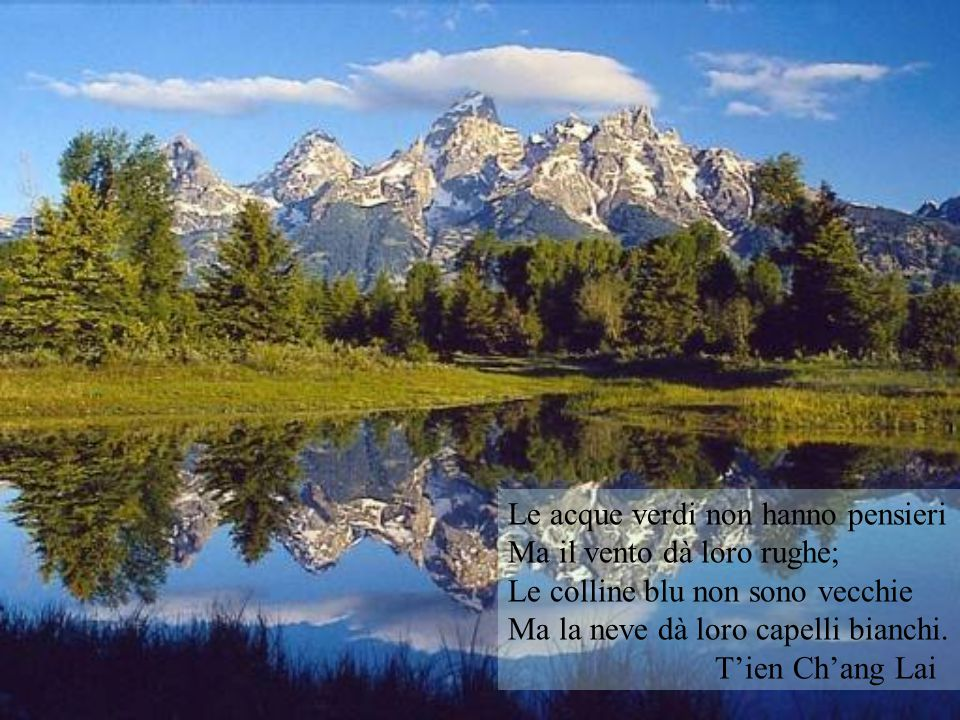 Le acque verdi non hanno pensieri Ma il vento dà loro rughe; Le colline blu non sono vecchie Ma la neve dà loro capelli bianchi. T'ien Ch'ang Lai