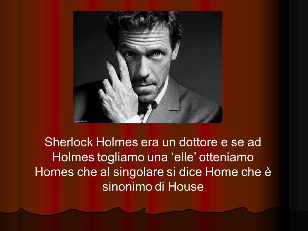 Sherlock Holmes era un dottore e se ad Holmes togliamo una 'elle' otteniamo Homes che al singolare si dice Home che è sinonimo di House