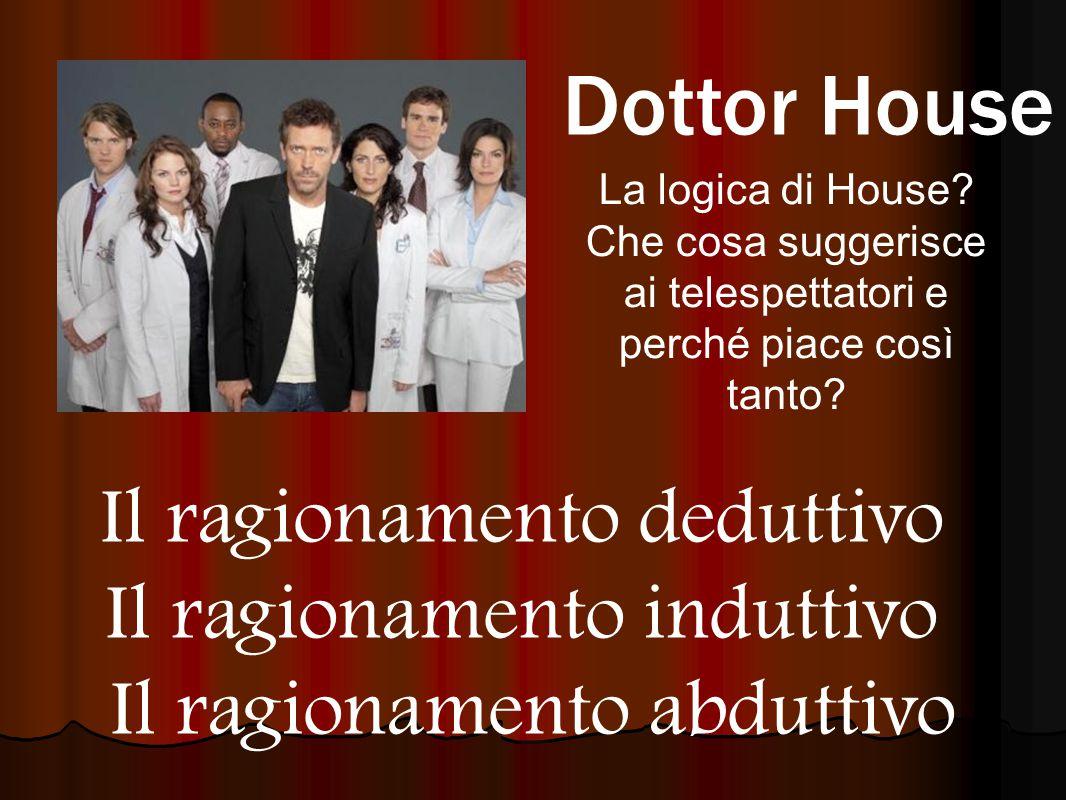 Dottor House La logica di House? Che cosa suggerisce ai telespettatori e perché piace così tanto? Il ragionamento deduttivo Il ragionamento induttivo