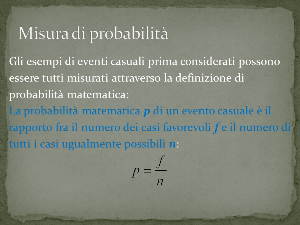 Gli esempi di eventi casuali prima considerati possono essere tutti misurati attraverso la definizione di probabilità matematica: La probabilità matematica p di un evento casuale è il rapporto fra il numero dei casi favorevoli f e il numero di tutti i casi ugualmente possibili n:
