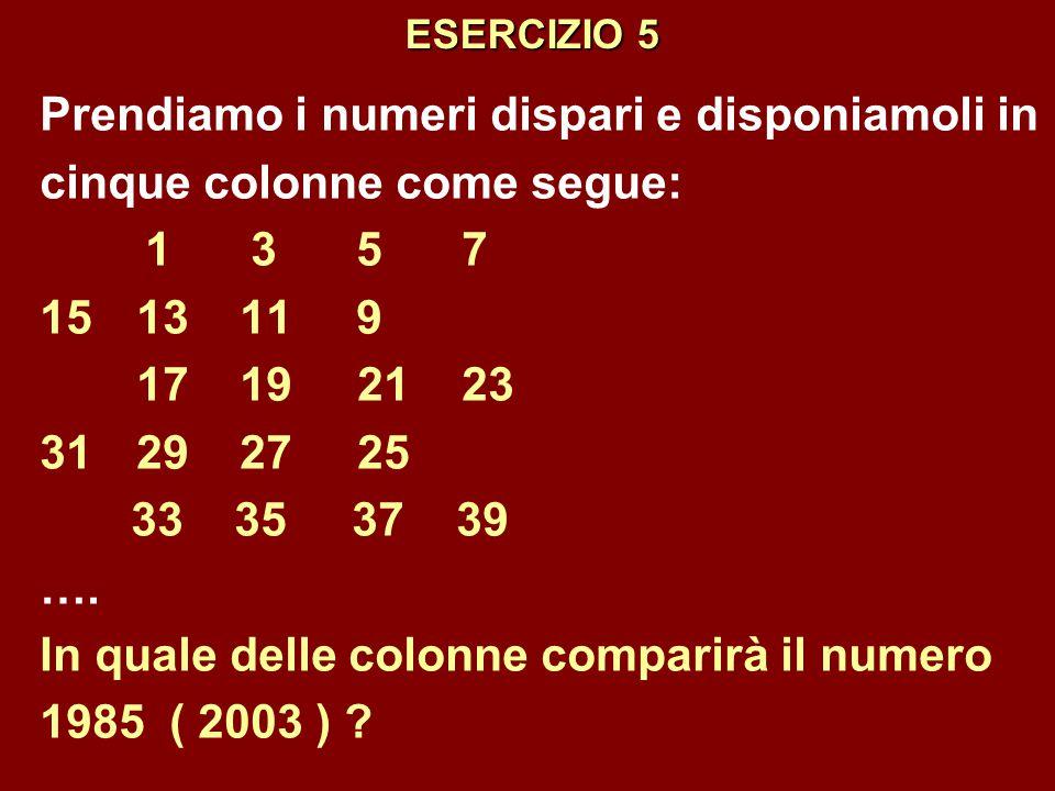 ESERCIZIO 5 Prendiamo i numeri dispari e disponiamoli in cinque colonne come segue: 1357 15 13 11 9 17 19 2123 31 29 27 25 33 35 37 39 …. In quale del