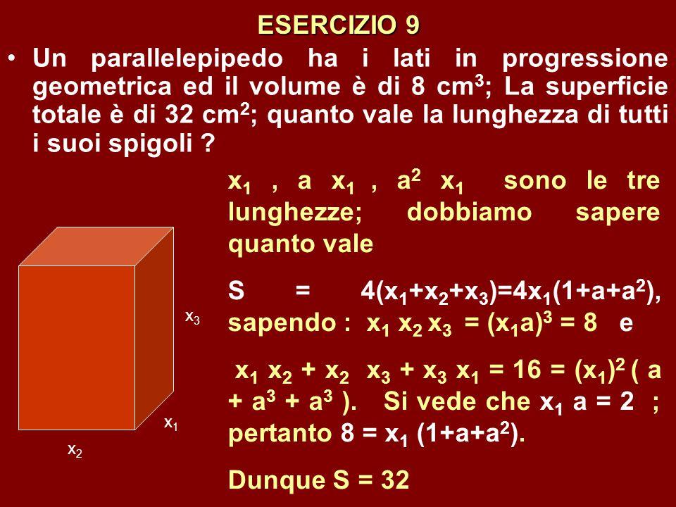 ESERCIZIO 9 Un parallelepipedo ha i lati in progressione geometrica ed il volume è di 8 cm 3 ; La superficie totale è di 32 cm 2 ; quanto vale la lung