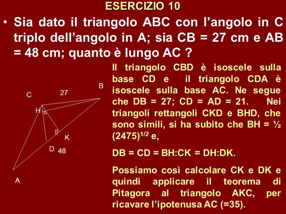 ESERCIZIO 10 Sia dato il triangolo ABC con l'angolo in C triplo dell'angolo in A; sia CB = 27 cm e AB = 48 cm; quanto è lungo AC ? C B A 27 48 D K Il