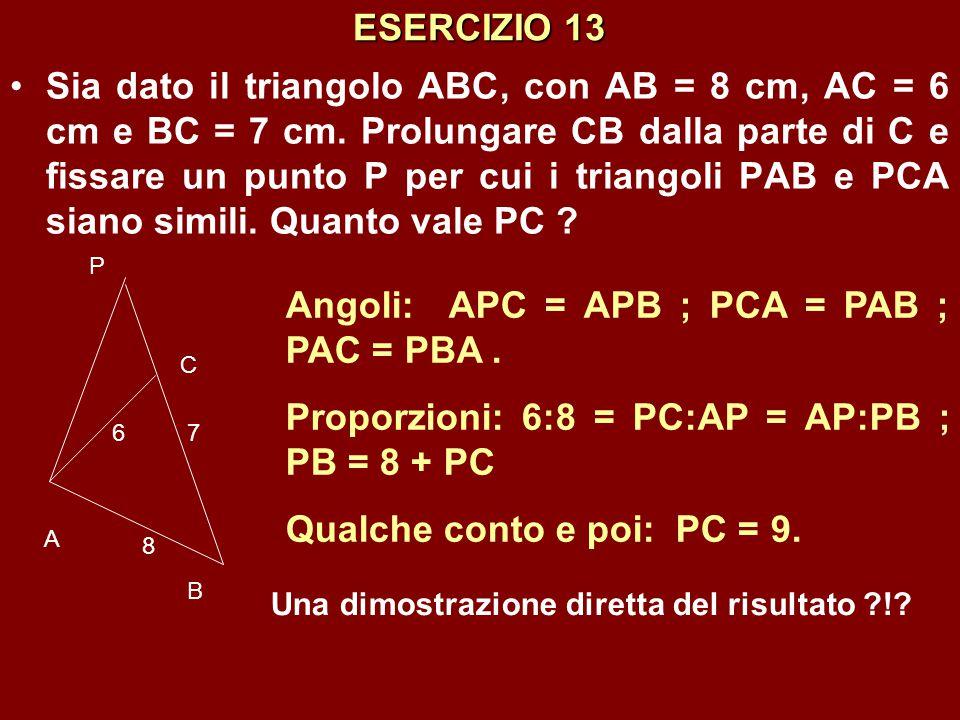 ESERCIZIO 13 Sia dato il triangolo ABC, con AB = 8 cm, AC = 6 cm e BC = 7 cm. Prolungare CB dalla parte di C e fissare un punto P per cui i triangoli
