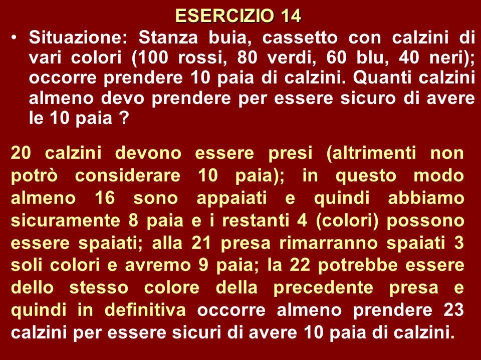 ESERCIZIO 14 Situazione: Stanza buia, cassetto con calzini di vari colori (100 rossi, 80 verdi, 60 blu, 40 neri); occorre prendere 10 paia di calzini.