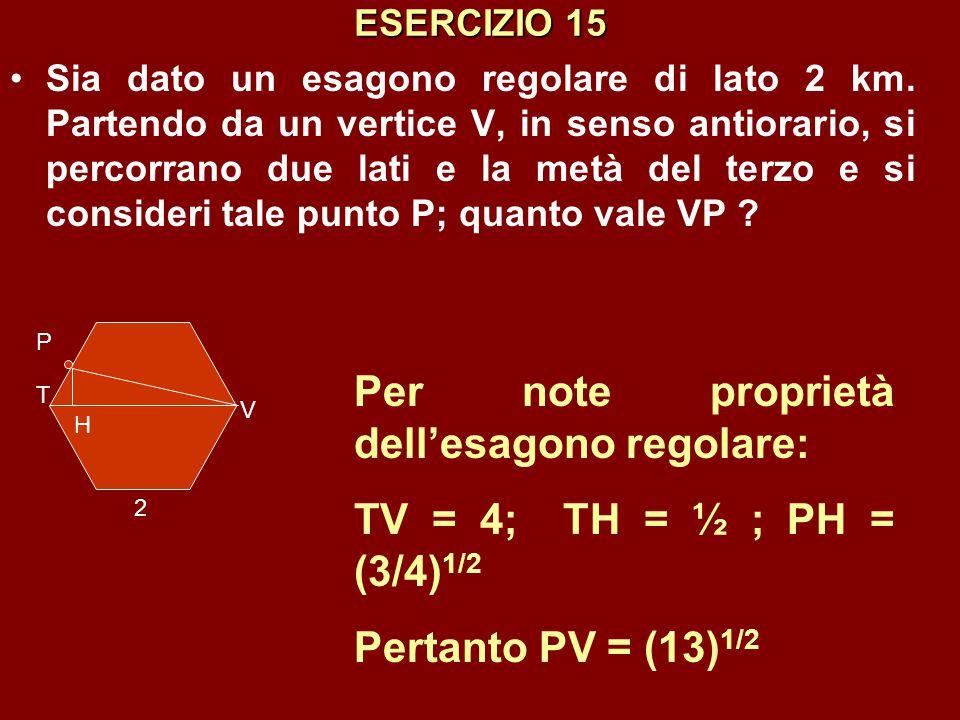 ESERCIZIO 15 Sia dato un esagono regolare di lato 2 km. Partendo da un vertice V, in senso antiorario, si percorrano due lati e la metà del terzo e si