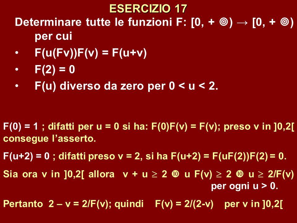 ESERCIZIO 17 Determinare tutte le funzioni F: [0, +  ) → [0, +  ) per cui F(u(Fv))F(v) = F(u+v) F(2) = 0 F(u) diverso da zero per 0 < u < 2. F(0) =
